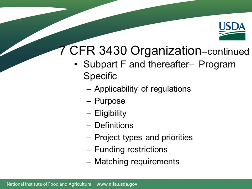 7 CFR 3430 Organization –continued Subpart F and thereafter– Program Specific –Applicability of regulations –Purpose –Eligibility –Definitions –Project types and priorities –Funding restrictions –Matching requirements