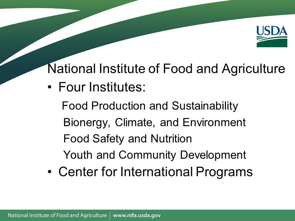 National Institute of Food and Agriculture Four Institutes: Food Production and Sustainability Bionergy, Climate, and Environment Food Safety and Nutrition Youth and Community Development Center for International Programs