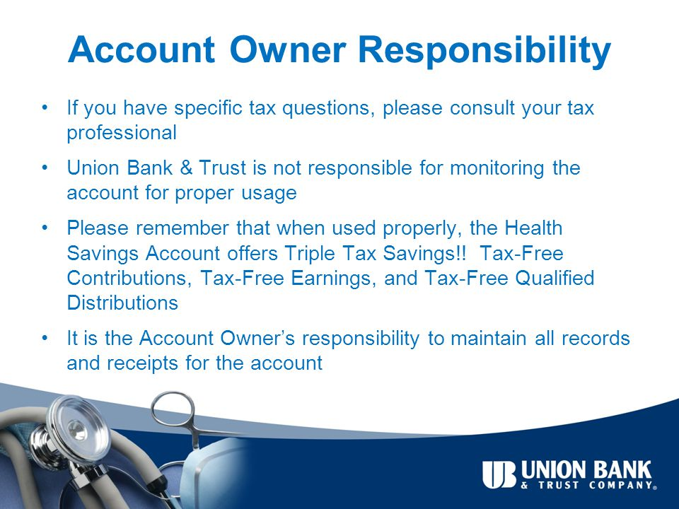 Account Owner Responsibility If you have specific tax questions, please consult your tax professional Union Bank & Trust is not responsible for monitoring the account for proper usage Please remember that when used properly, the Health Savings Account offers Triple Tax Savings!.