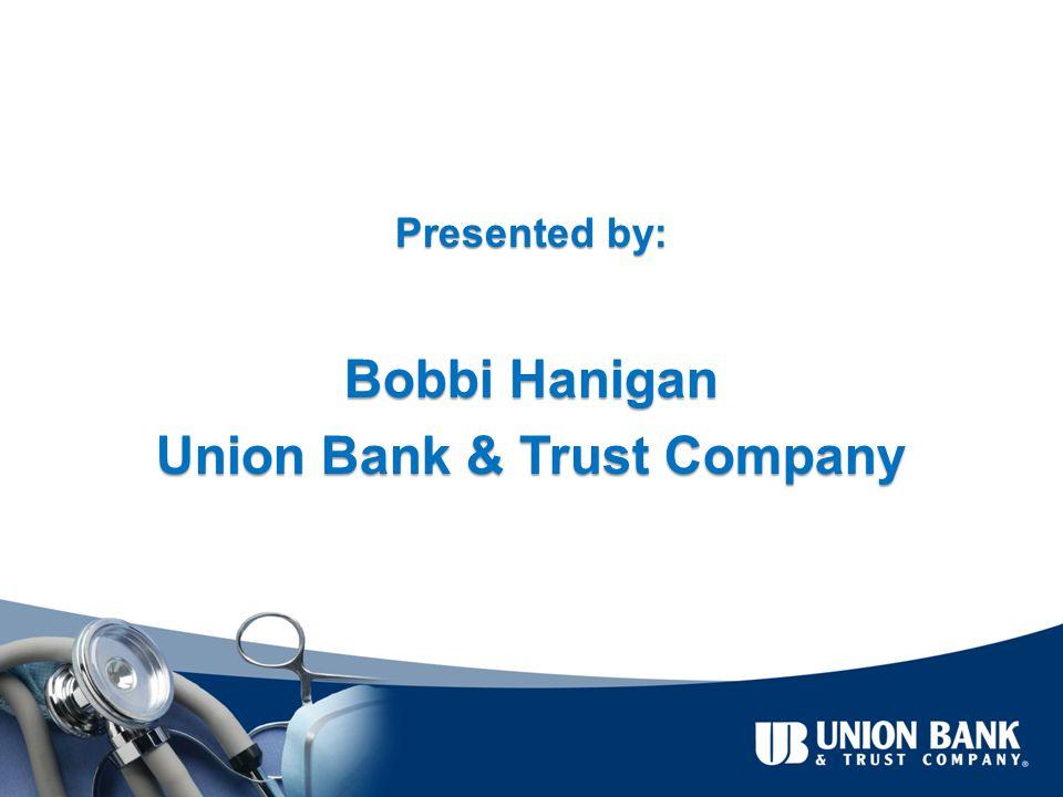 Presented by: Bobbi Hanigan Union Bank & Trust Company
