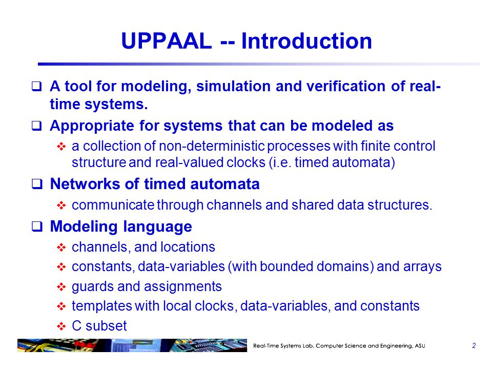 UPPAAL -- Introduction  A tool for modeling, simulation and verification of real- time systems.