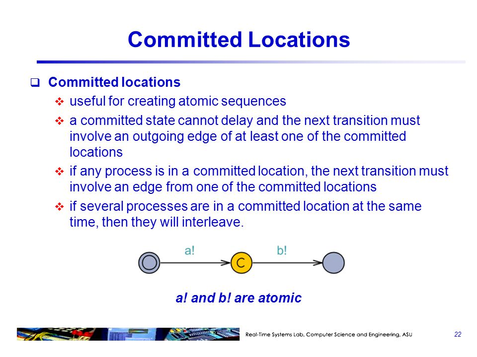 Committed Locations  Committed locations  useful for creating atomic sequences  a committed state cannot delay and the next transition must involve an outgoing edge of at least one of the committed locations  if any process is in a committed location, the next transition must involve an edge from one of the committed locations  if several processes are in a committed location at the same time, then they will interleave.