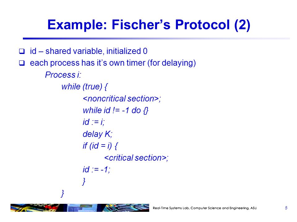 Example: Fischer's Protocol (2)  id – shared variable, initialized 0  each process has it's own timer (for delaying) Process i: while (true) { ; while id != -1 do {} id := i; delay K; if (id = i) { ; id := -1; } 5