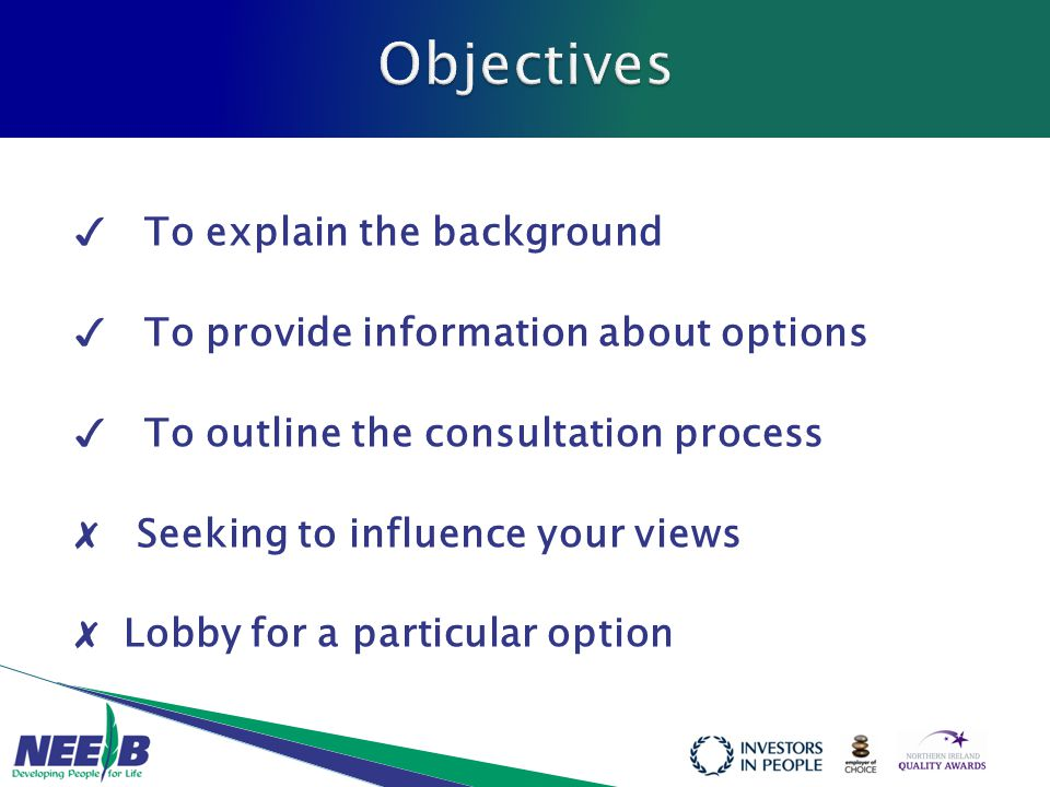 ✓ To explain the background ✓ To provide information about options ✓ To outline the consultation process ✗ Seeking to influence your views ✗ Lobby for