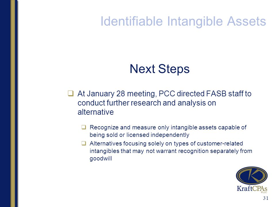 Identifiable Intangible Assets Next Steps  At January 28 meeting, PCC directed FASB staff to conduct further research and analysis on alternative  Recognize and measure only intangible assets capable of being sold or licensed independently  Alternatives focusing solely on types of customer-related intangibles that may not warrant recognition separately from goodwill 31