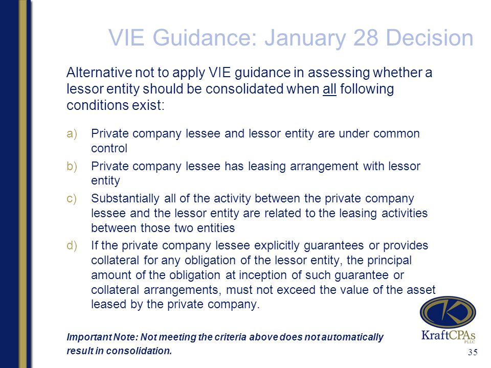 VIE Guidance: January 28 Decision Alternative not to apply VIE guidance in assessing whether a lessor entity should be consolidated when all following conditions exist: a)Private company lessee and lessor entity are under common control b)Private company lessee has leasing arrangement with lessor entity c)Substantially all of the activity between the private company lessee and the lessor entity are related to the leasing activities between those two entities d)If the private company lessee explicitly guarantees or provides collateral for any obligation of the lessor entity, the principal amount of the obligation at inception of such guarantee or collateral arrangements, must not exceed the value of the asset leased by the private company.