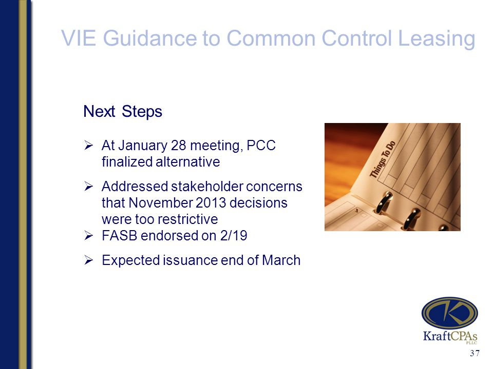 VIE Guidance to Common Control Leasing 37 Next Steps  At January 28 meeting, PCC finalized alternative  Addressed stakeholder concerns that November 2013 decisions were too restrictive  FASB endorsed on 2/19  Expected issuance end of March
