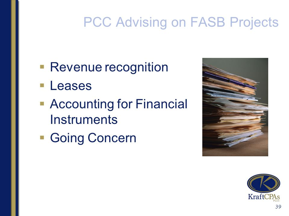 PCC Advising on FASB Projects  Revenue recognition  Leases  Accounting for Financial Instruments  Going Concern 39