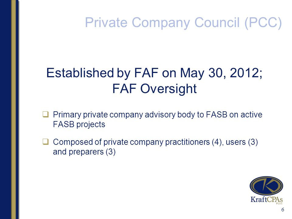 Private Company Council (PCC) Established by FAF on May 30, 2012; FAF Oversight  Primary private company advisory body to FASB on active FASB projects  Composed of private company practitioners (4), users (3) and preparers (3) 6