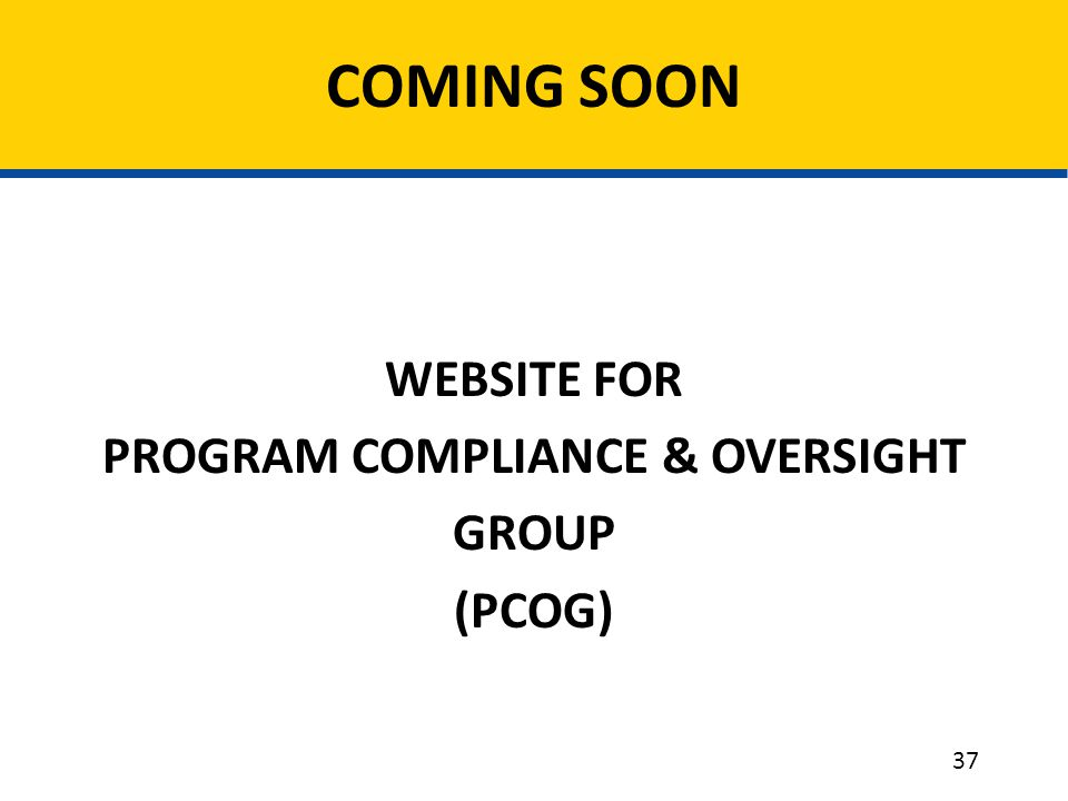 WEBSITE FOR PROGRAM COMPLIANCE & OVERSIGHT GROUP (PCOG) COMING SOON 37