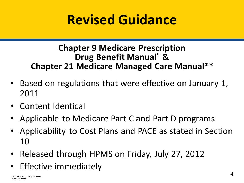 Chapter 9 Medicare Prescription Drug Benefit Manual * & Chapter 21 Medicare Managed Care Manual** Based on regulations that were effective on January 1, 2011 Content Identical Applicable to Medicare Part C and Part D programs Applicability to Cost Plans and PACE as stated in Section 10 Released through HPMS on Friday, July 27, 2012 Effective immediately * Internet-Only Manual (IOM), Pub.