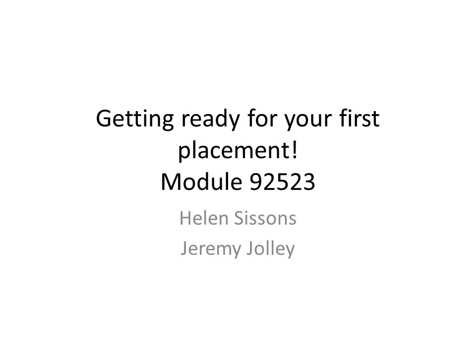 Getting ready for your first placement! Module 92523 Helen Sissons Jeremy Jolley