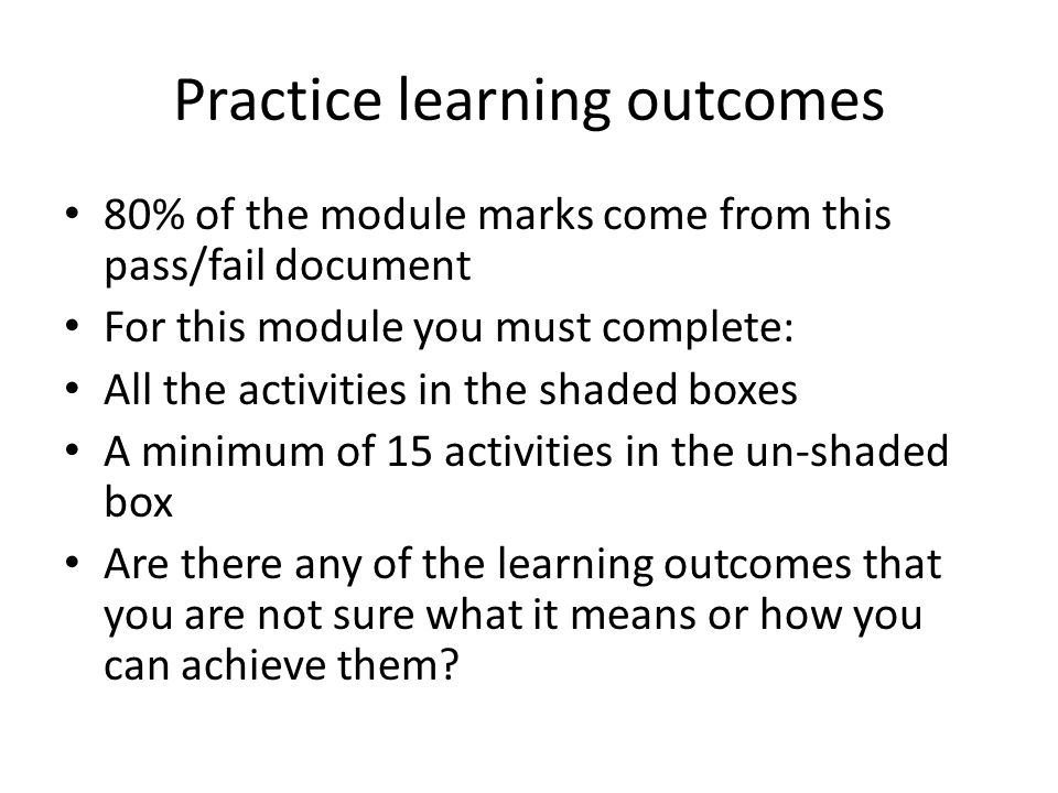 Practice learning outcomes 80% of the module marks come from this pass/fail document For this module you must complete: All the activities in the shaded boxes A minimum of 15 activities in the un-shaded box Are there any of the learning outcomes that you are not sure what it means or how you can achieve them?