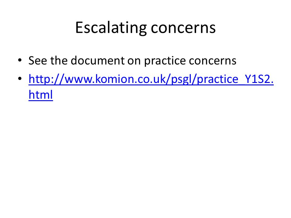 Escalating concerns See the document on practice concerns http://www.komion.co.uk/psgl/practice_Y1S2.