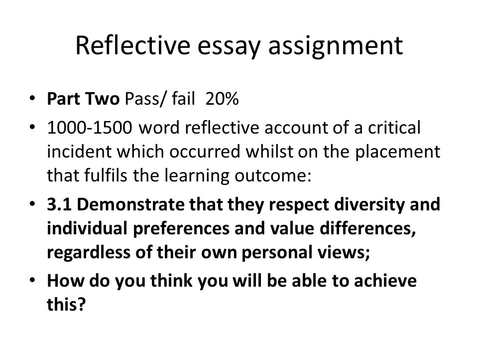 Reflective essay assignment Part Two Pass/ fail 20% 1000-1500 word reflective account of a critical incident which occurred whilst on the placement that fulfils the learning outcome: 3.1 Demonstrate that they respect diversity and individual preferences and value differences, regardless of their own personal views; How do you think you will be able to achieve this?