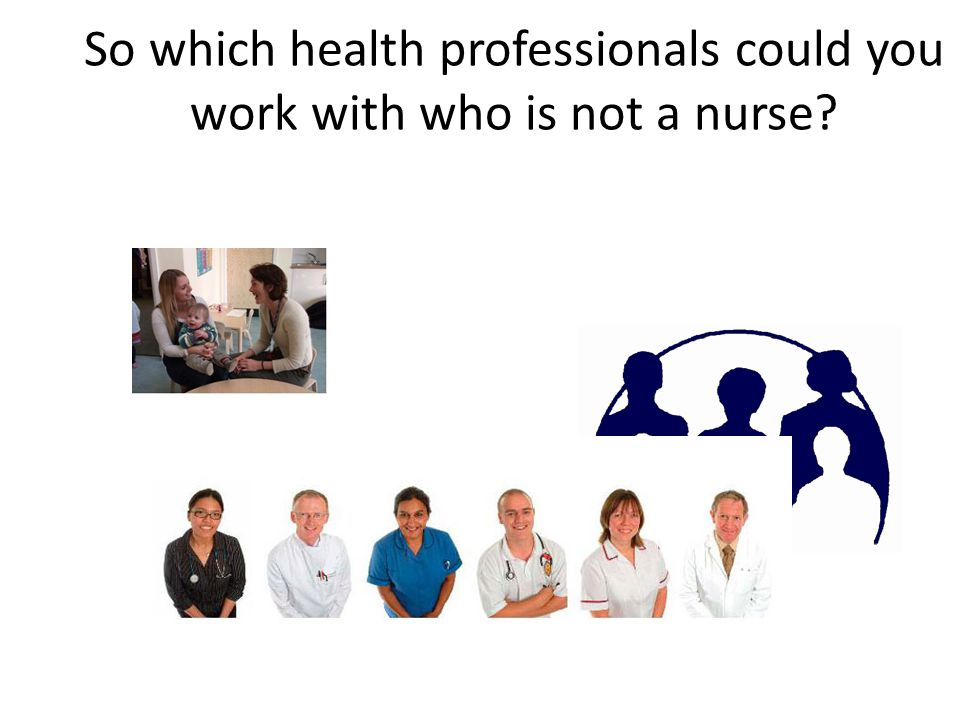 So which health professionals could you work with who is not a nurse?