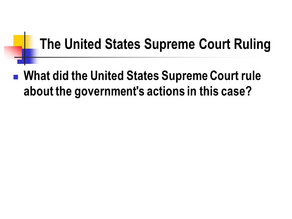 The United States Supreme Court Ruling What did the United States Supreme Court rule about the government s actions in this case