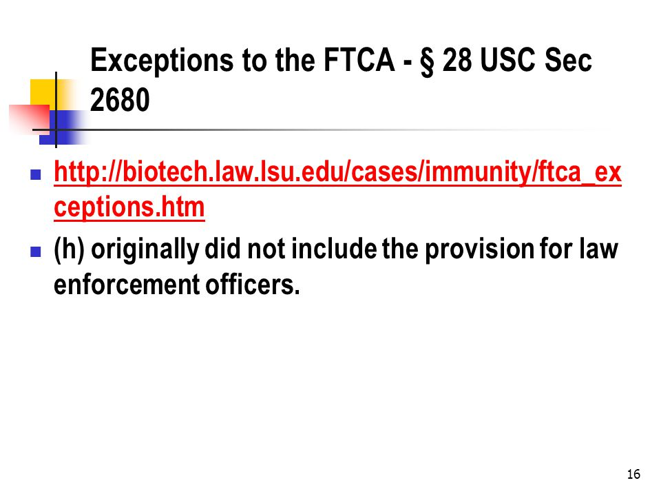 16 Exceptions to the FTCA - § 28 USC Sec 2680 http://biotech.law.lsu.edu/cases/immunity/ftca_ex ceptions.htm http://biotech.law.lsu.edu/cases/immunity/ftca_ex ceptions.htm (h) originally did not include the provision for law enforcement officers.