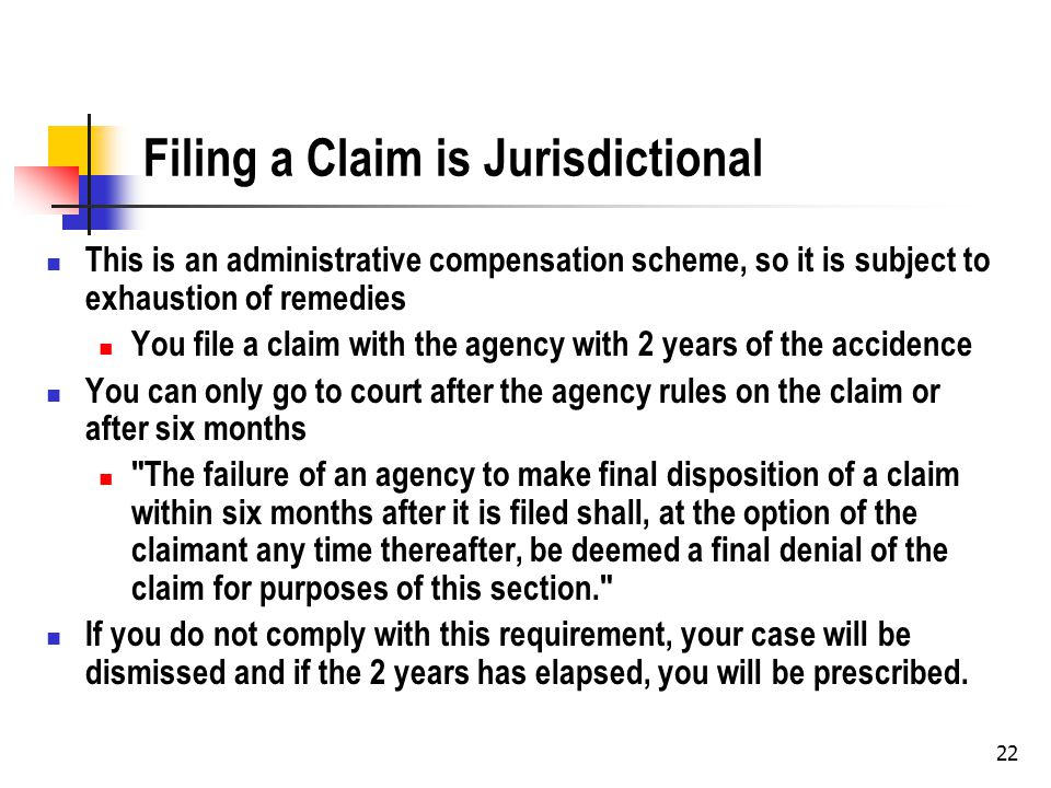 22 Filing a Claim is Jurisdictional This is an administrative compensation scheme, so it is subject to exhaustion of remedies You file a claim with the agency with 2 years of the accidence You can only go to court after the agency rules on the claim or after six months The failure of an agency to make final disposition of a claim within six months after it is filed shall, at the option of the claimant any time thereafter, be deemed a final denial of the claim for purposes of this section. If you do not comply with this requirement, your case will be dismissed and if the 2 years has elapsed, you will be prescribed.