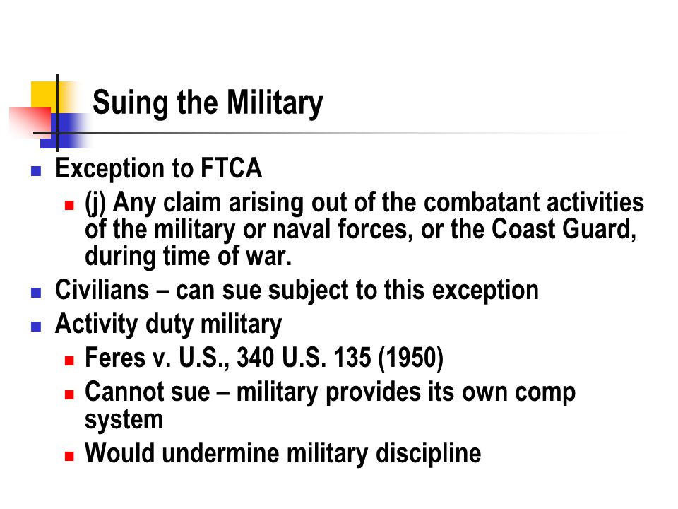 Suing the Military Exception to FTCA (j) Any claim arising out of the combatant activities of the military or naval forces, or the Coast Guard, during time of war.