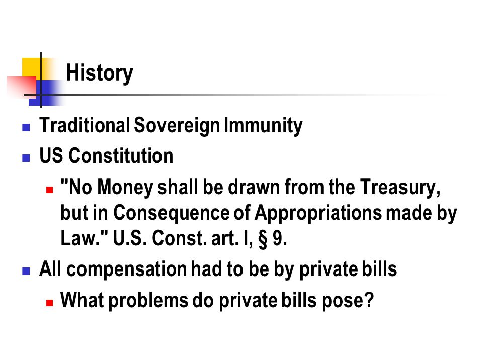 History Traditional Sovereign Immunity US Constitution No Money shall be drawn from the Treasury, but in Consequence of Appropriations made by Law. U.S.