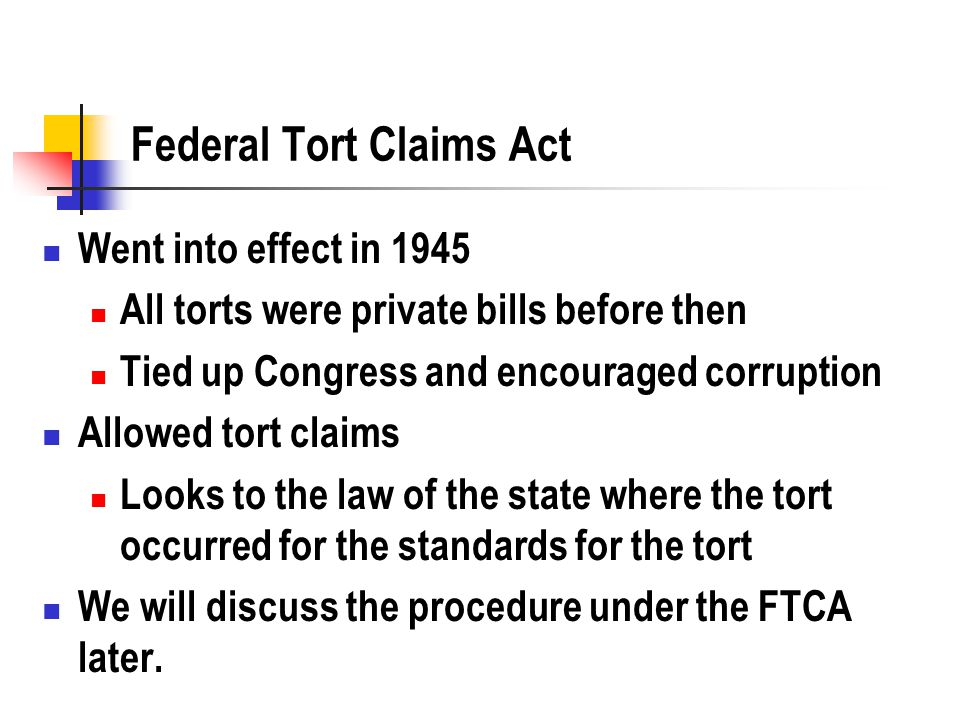 Federal Tort Claims Act Went into effect in 1945 All torts were private bills before then Tied up Congress and encouraged corruption Allowed tort claims Looks to the law of the state where the tort occurred for the standards for the tort We will discuss the procedure under the FTCA later.