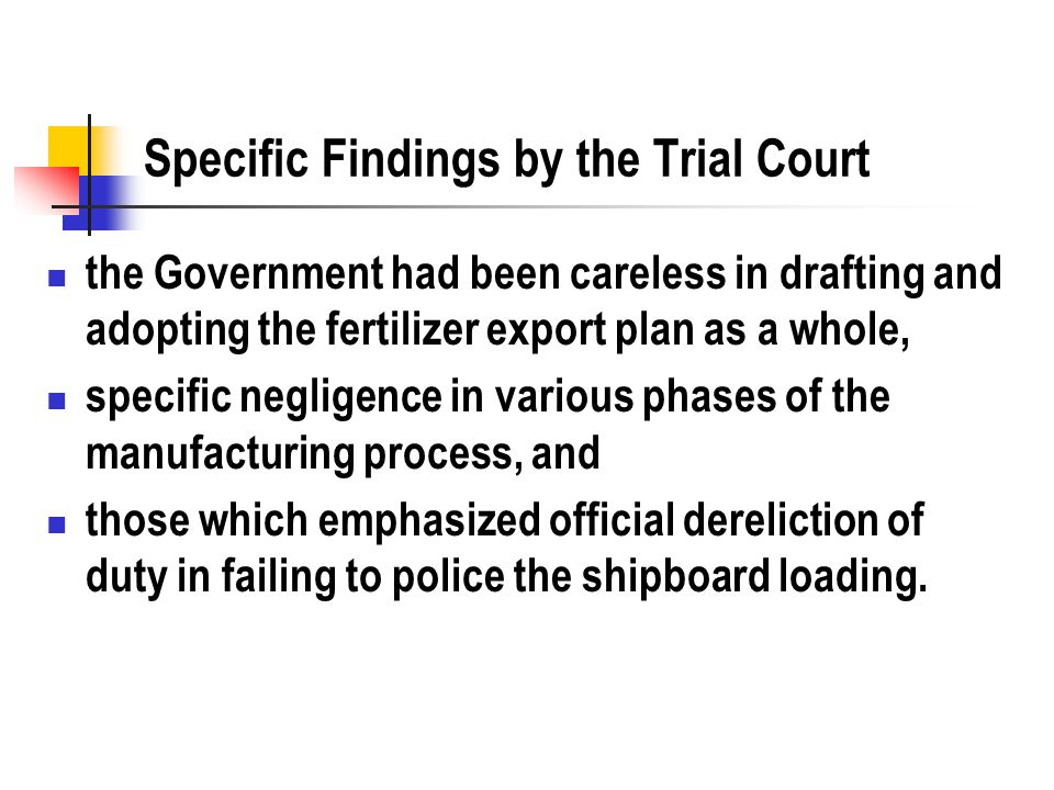Specific Findings by the Trial Court the Government had been careless in drafting and adopting the fertilizer export plan as a whole, specific negligence in various phases of the manufacturing process, and those which emphasized official dereliction of duty in failing to police the shipboard loading.