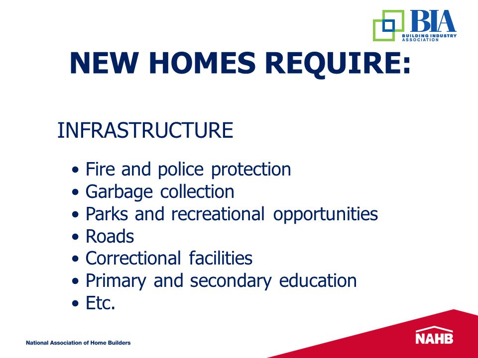 NEW HOMES REQUIRE: Fire and police protection Garbage collection Parks and recreational opportunities Roads Correctional facilities Primary and secondary education Etc.