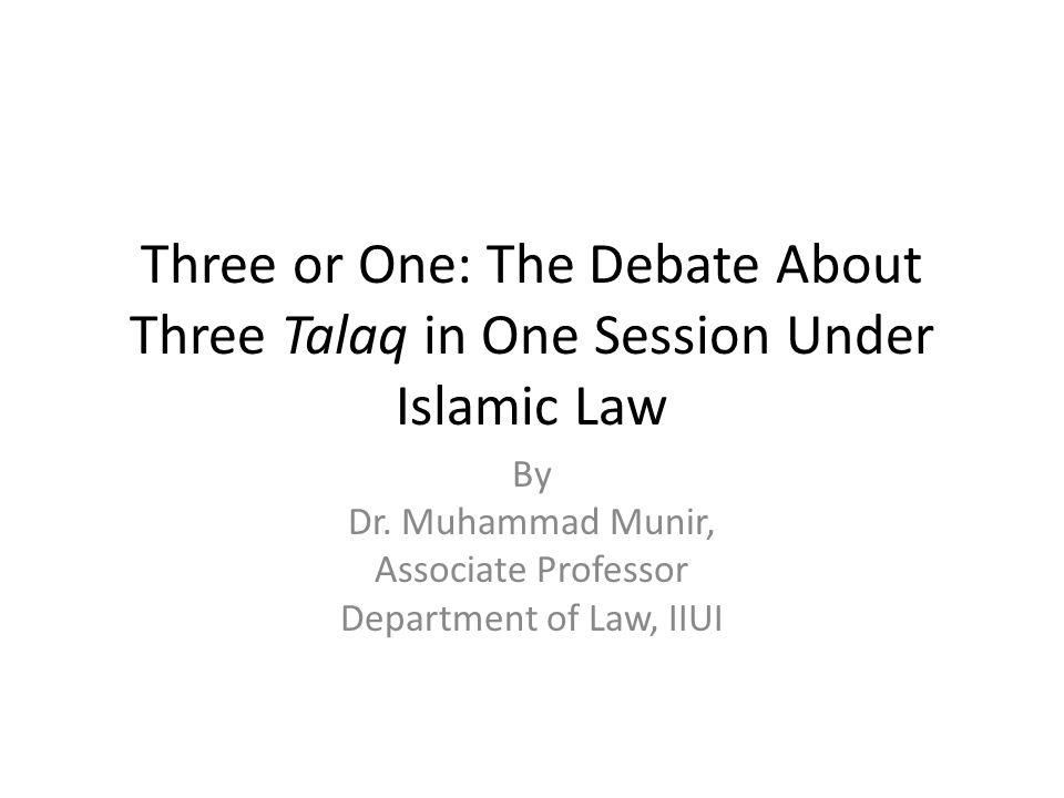 Three or One: The Debate About Three Talaq in One Session Under Islamic Law By Dr. Muhammad Munir, Associate Professor Department of Law, IIUI