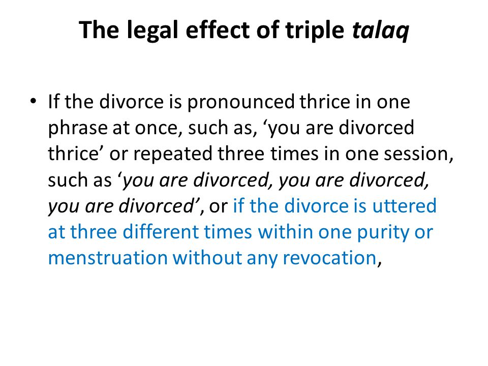 The legal effect of triple talaq If the divorce is pronounced thrice in one phrase at once, such as, 'you are divorced thrice' or repeated three times