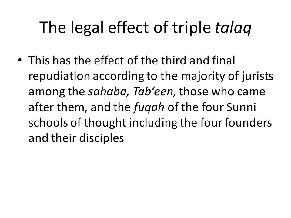 The legal effect of triple talaq This has the effect of the third and final repudiation according to the majority of jurists among the sahaba, Tab'een