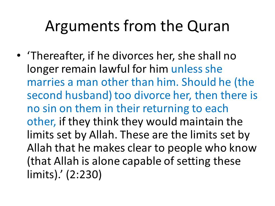 Arguments from the Quran 'Thereafter, if he divorces her, she shall no longer remain lawful for him unless she marries a man other than him. Should he
