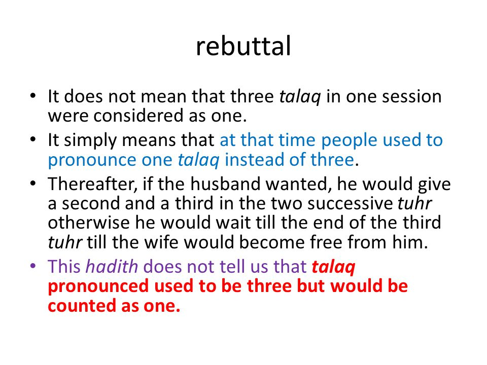 rebuttal It does not mean that three talaq in one session were considered as one. It simply means that at that time people used to pronounce one talaq