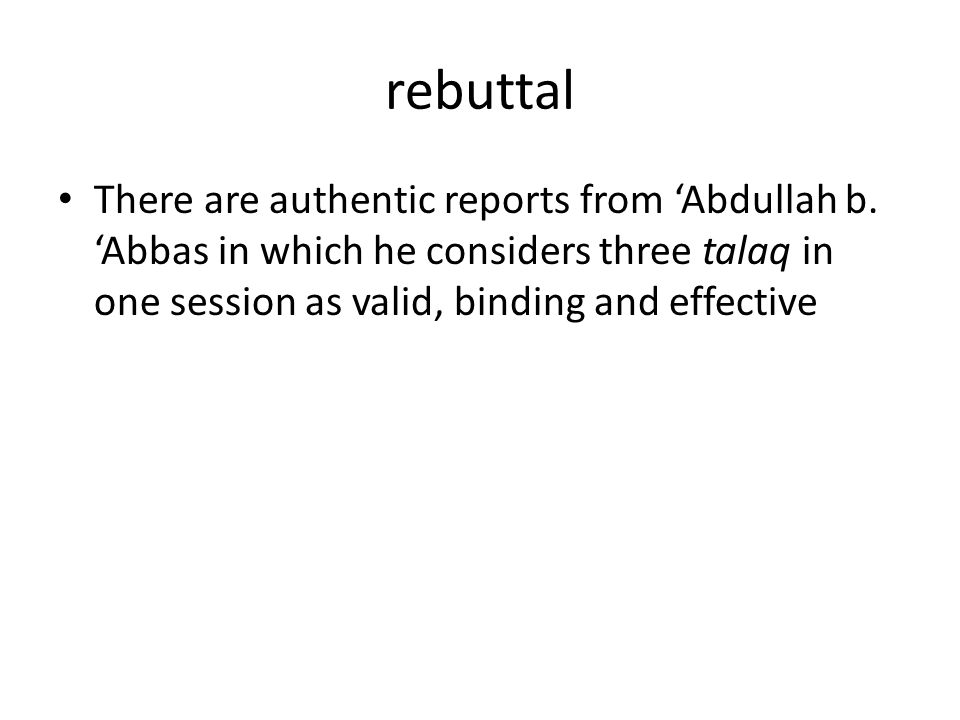 rebuttal There are authentic reports from 'Abdullah b. 'Abbas in which he considers three talaq in one session as valid, binding and effective