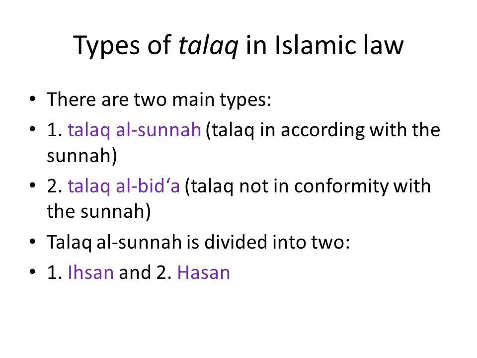 Types of talaq in Islamic law There are two main types: 1. talaq al-sunnah (talaq in according with the sunnah) 2. talaq al-bid'a (talaq not in confor