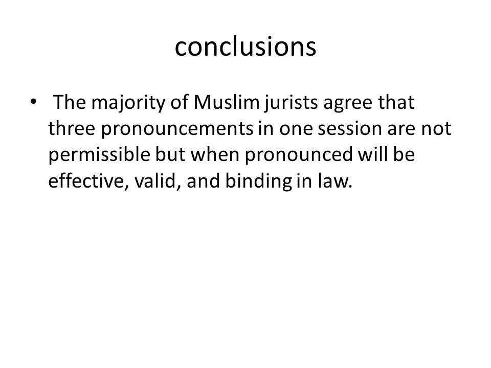 conclusions The majority of Muslim jurists agree that three pronouncements in one session are not permissible but when pronounced will be effective, v