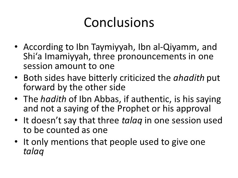 Conclusions According to Ibn Taymiyyah, Ibn al-Qiyamm, and Shi'a Imamiyyah, three pronouncements in one session amount to one Both sides have bitterly