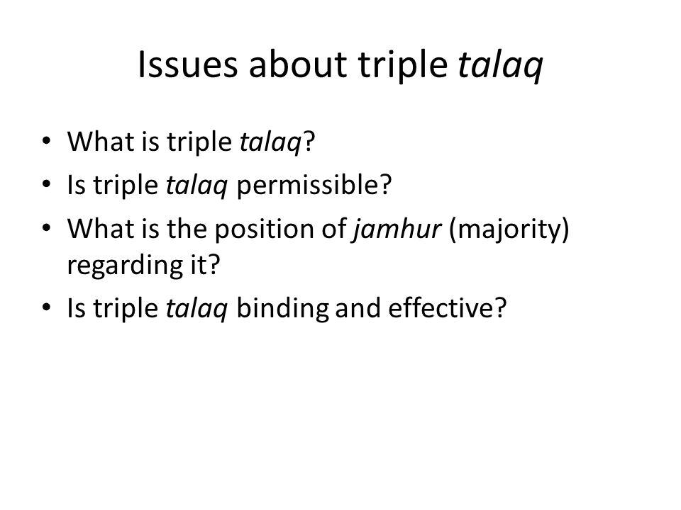 Issues about triple talaq What is triple talaq? Is triple talaq permissible? What is the position of jamhur (majority) regarding it? Is triple talaq b
