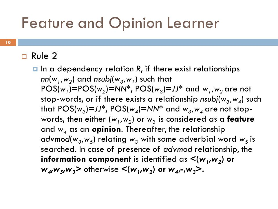 Feature and Opinion Learner 10  Rule 2  In a dependency relation R, if there exist relationships nn(w 1,w 2 ) and nsubj(w 3,w 1 ) such that POS(w 1 )=POS(w 2 )=NN*, POS(w 3 )=JJ* and w 1,w 2 are not stop-words, or if there exists a relationship nsubj(w 3,w 4 ) such that POS(w 3 )=JJ*, POS(w 4 )=NN* and w 3,w 4 are not stop- words, then either (w 1,w 2 ) or w 3 is considered as a feature and w 4 as an opinion.