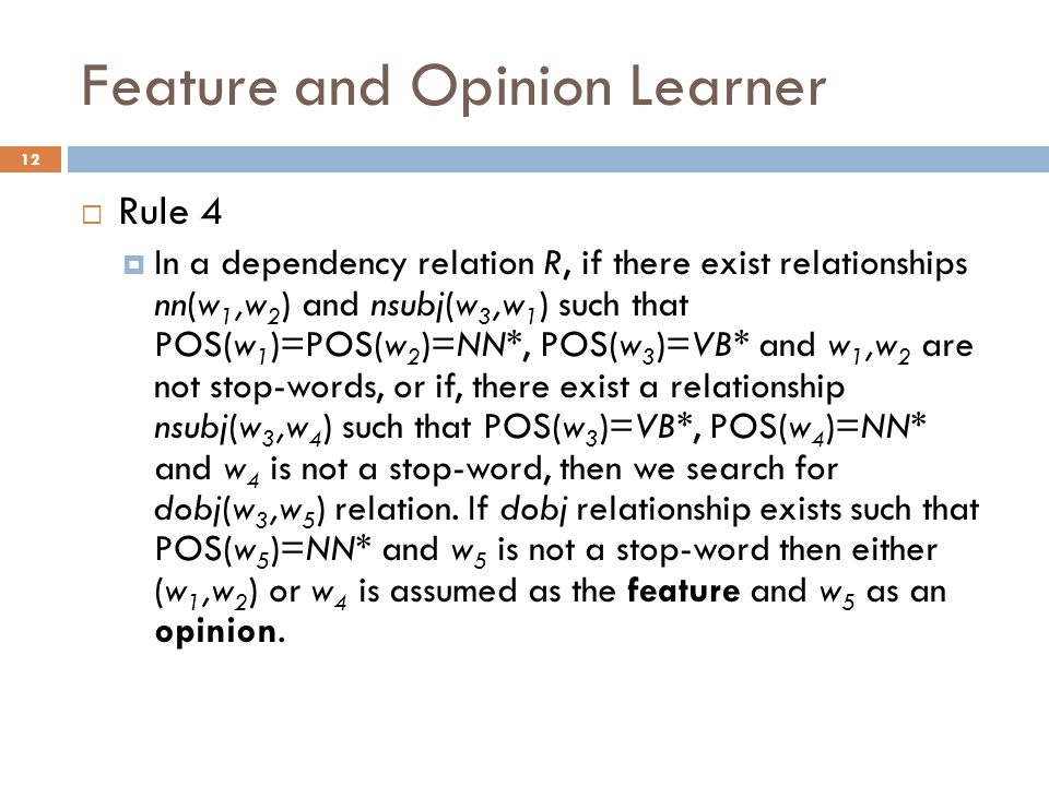 Feature and Opinion Learner 12  Rule 4  In a dependency relation R, if there exist relationships nn(w 1,w 2 ) and nsubj(w 3,w 1 ) such that POS(w 1 )=POS(w 2 )=NN*, POS(w 3 )=VB* and w 1,w 2 are not stop-words, or if, there exist a relationship nsubj(w 3,w 4 ) such that POS(w 3 )=VB*, POS(w 4 )=NN* and w 4 is not a stop-word, then we search for dobj(w 3,w 5 ) relation.