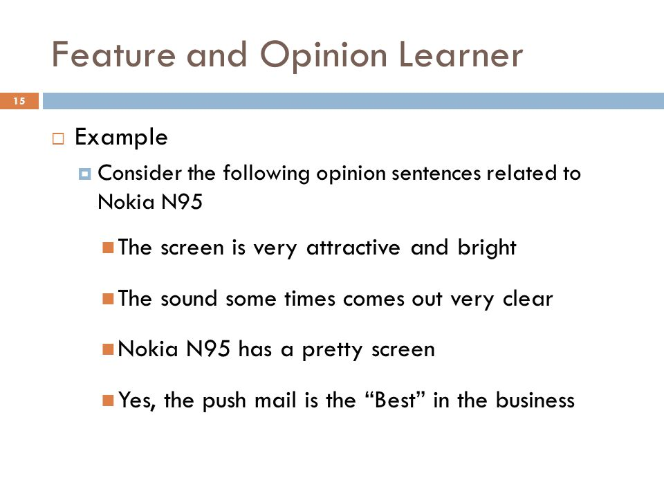 Feature and Opinion Learner 15  Example  Consider the following opinion sentences related to Nokia N95 The screen is very attractive and bright The sound some times comes out very clear Nokia N95 has a pretty screen Yes, the push mail is the Best in the business
