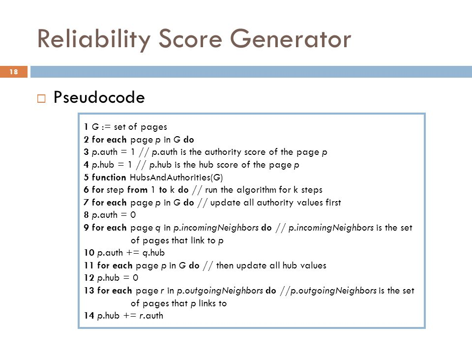 Reliability Score Generator 18  Pseudocode 1 G := set of pages 2 for each page p in G do 3 p.auth = 1 // p.auth is the authority score of the page p 4 p.hub = 1 // p.hub is the hub score of the page p 5 function HubsAndAuthorities(G) 6 for step from 1 to k do // run the algorithm for k steps 7 for each page p in G do // update all authority values first 8 p.auth = 0 9 for each page q in p.incomingNeighbors do // p.incomingNeighbors is the set of pages that link to p 10 p.auth += q.hub 11 for each page p in G do // then update all hub values 12 p.hub = 0 13 for each page r in p.outgoingNeighbors do //p.outgoingNeighbors is the set of pages that p links to 14 p.hub += r.auth