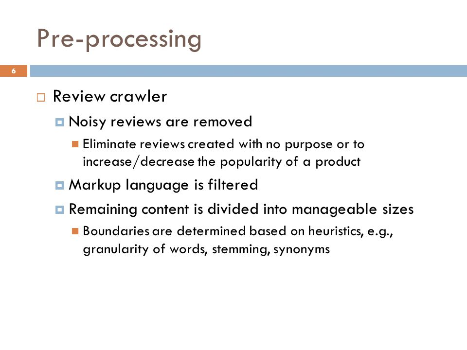 Pre-processing 6  Review crawler  Noisy reviews are removed Eliminate reviews created with no purpose or to increase/decrease the popularity of a product  Markup language is filtered  Remaining content is divided into manageable sizes Boundaries are determined based on heuristics, e.g., granularity of words, stemming, synonyms