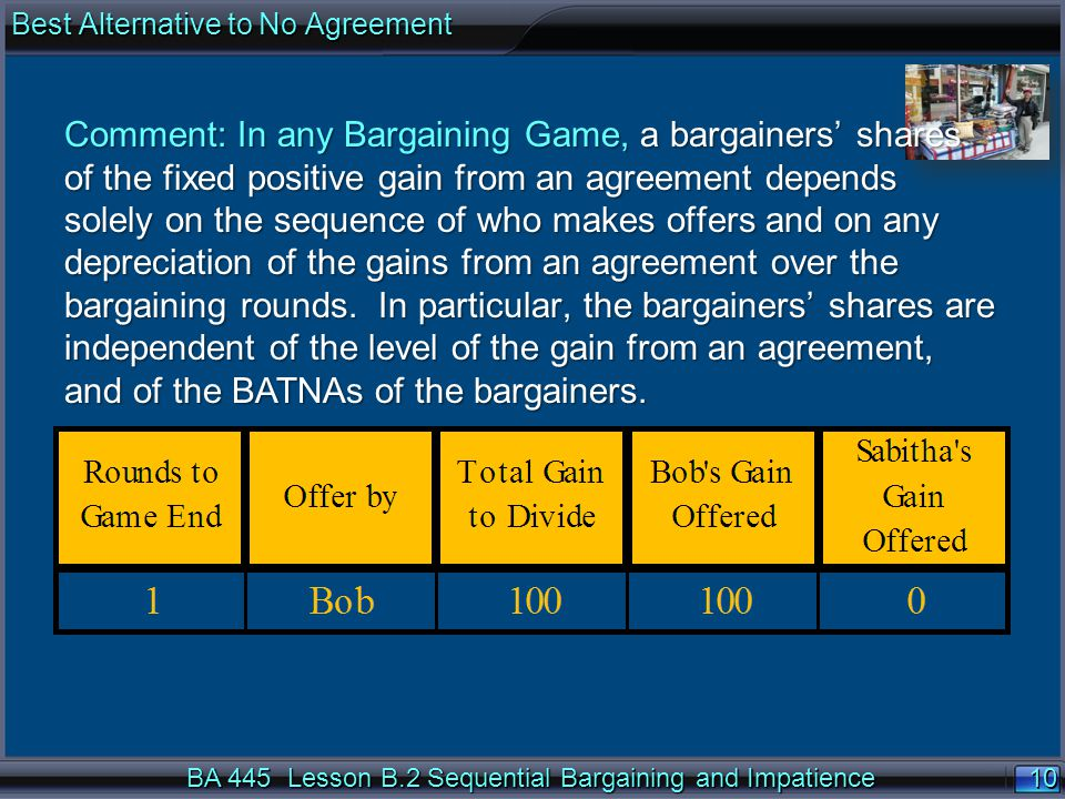 10 BA 445 Lesson B.2 Sequential Bargaining and Impatience Comment: In any Bargaining Game, a bargainers' shares of the fixed positive gain from an agreement depends solely on the sequence of who makes offers and on any depreciation of the gains from an agreement over the bargaining rounds.