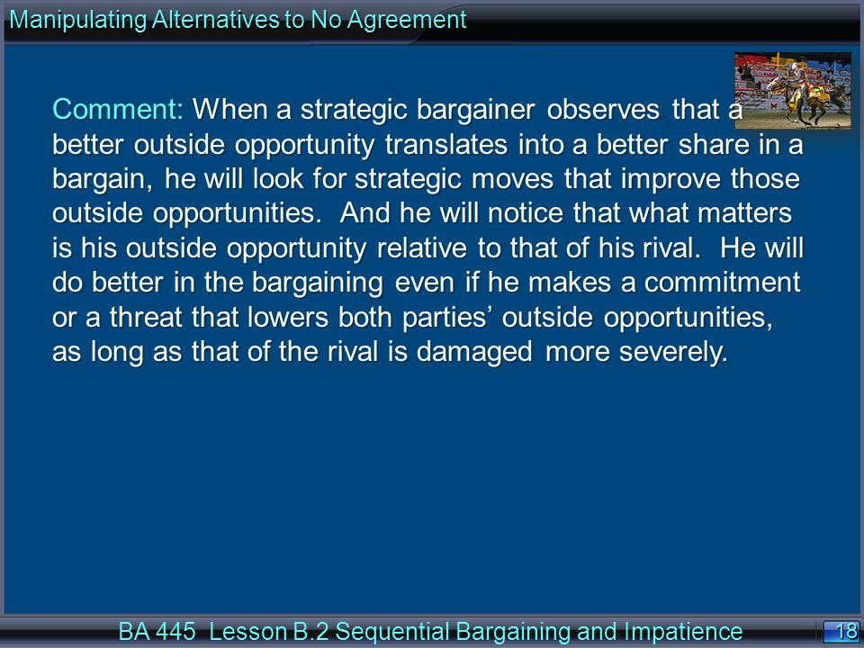 18 BA 445 Lesson B.2 Sequential Bargaining and Impatience Comment: When a strategic bargainer observes that a better outside opportunity translates into a better share in a bargain, he will look for strategic moves that improve those outside opportunities.