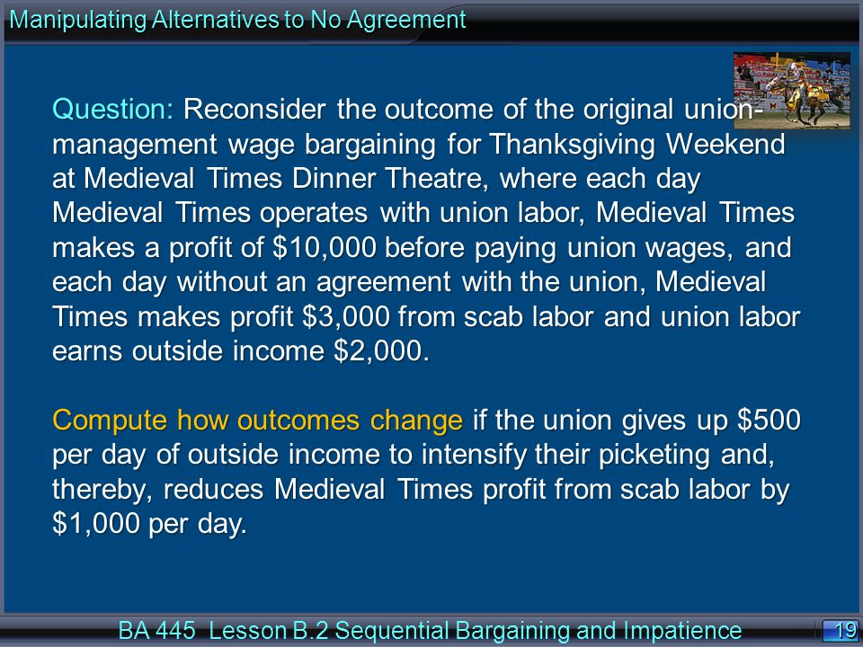 19 BA 445 Lesson B.2 Sequential Bargaining and Impatience Question: Reconsider the outcome of the original union- management wage bargaining for Thanksgiving Weekend at Medieval Times Dinner Theatre, where each day Medieval Times operates with union labor, Medieval Times makes a profit of $10,000 before paying union wages, and each day without an agreement with the union, Medieval Times makes profit $3,000 from scab labor and union labor earns outside income $2,000.