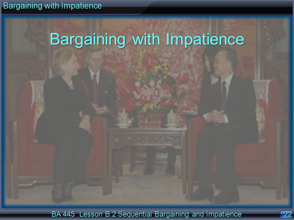 22 BA 445 Lesson B.2 Sequential Bargaining and Impatience Bargaining with Impatience