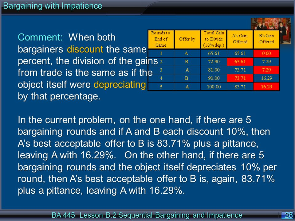 28 BA 445 Lesson B.2 Sequential Bargaining and Impatience Comment: When both bargainers discount the same percent, the division of the gains from trade is the same as if the object itself were depreciating by that percentage.