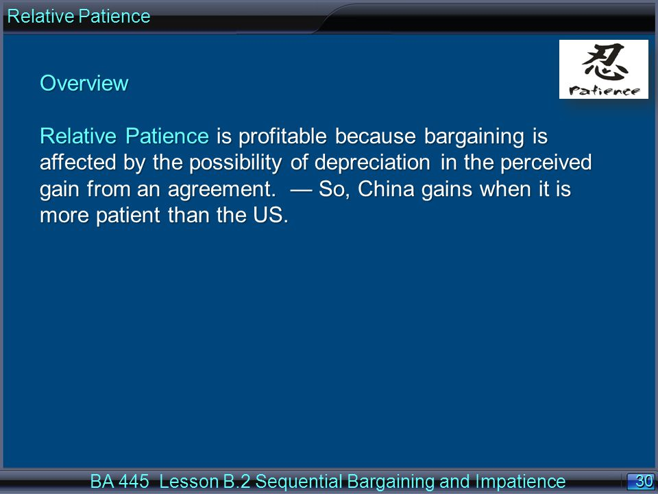 30 BA 445 Lesson B.2 Sequential Bargaining and Impatience Overview Relative Patience is profitable because bargaining is affected by the possibility of depreciation in the perceived gain from an agreement.