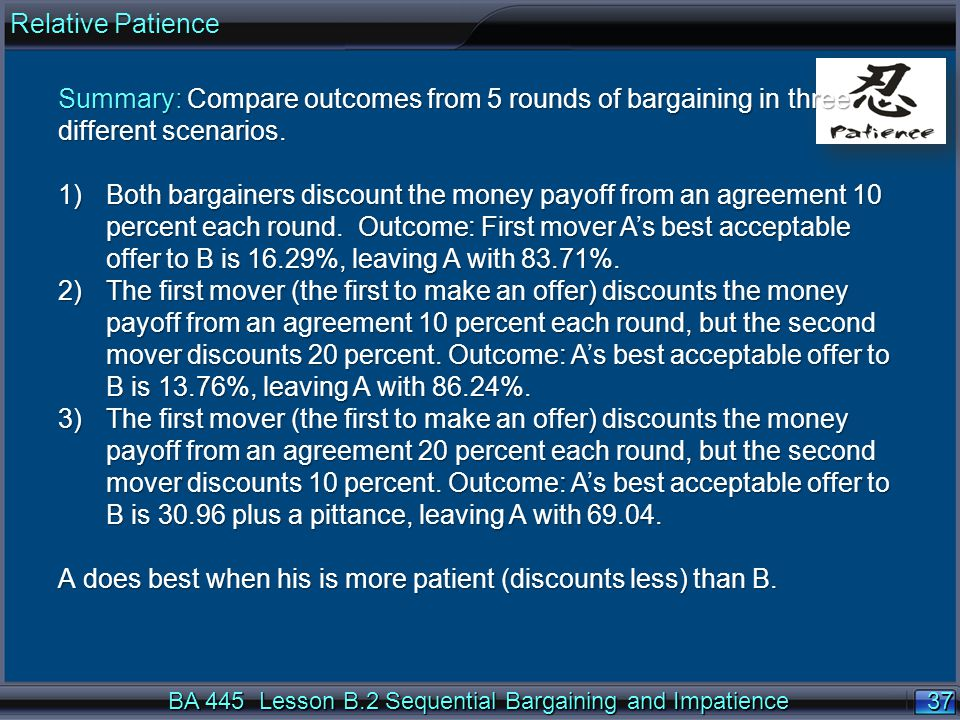 37 BA 445 Lesson B.2 Sequential Bargaining and Impatience Summary: Compare outcomes from 5 rounds of bargaining in three different scenarios.
